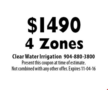 $1490 4 Zones. Clear Water Irrigation 904-880-3800 Present this coupon at time of estimate.Not combined with any other offer. Expires 11-04-16