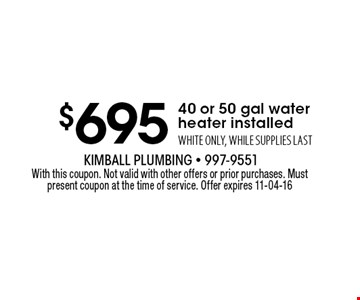 $695 40 or 50 gal waterheater installed WHITE ONLY, WHILE SUPPLIES LAST. With this coupon. Not valid with other offers or prior purchases. Must present coupon at the time of service. Offer expires 11-04-16