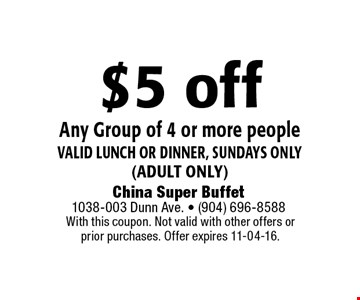 $5 off Any Group of 4 or more people valid Lunch or dinner, Sundays only(adult only). With this coupon. Not valid with other offers or prior purchases. Offer expires 11-04-16.