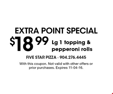 $18.99 Lg 1 topping & pepperoni rolls. With this coupon. Not valid with other offers or prior purchases. Expires 11-04-16.
