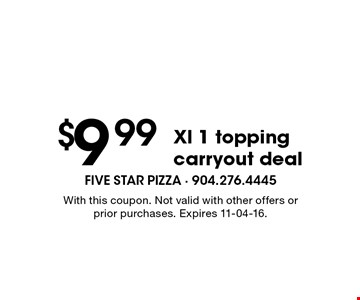 $9 .99 Xl 1 topping carryout deal. With this coupon. Not valid with other offers or prior purchases. Expires 11-04-16.
