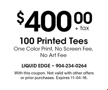 $400.00 + tax 100 Printed Tees One Color Print, No Screen Fee, No Art Fee. With this coupon. Not valid with other offers or prior purchases. Expires 11-04-16.