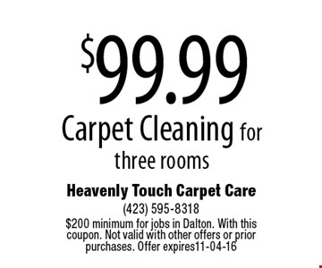 $99.99 Carpet Cleaning for three rooms. Heavenly Touch Carpet Care (423) 595-8318 $200 minimum for jobs in Dalton. With this coupon. Not valid with other offers or prior purchases. Offer expires11-04-16