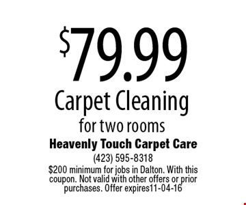 $79.99 Carpet Cleaning for two rooms. Heavenly Touch Carpet Care (423) 595-8318 $200 minimum for jobs in Dalton. With this coupon. Not valid with other offers or prior purchases. Offer expires11-04-16