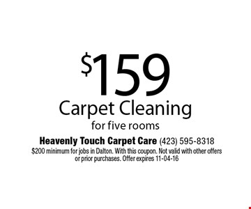 $159 Carpet Cleaning for five rooms. Heavenly Touch Carpet Care (423) 595-8318 $200 minimum for jobs in Dalton. With this coupon. Not valid with other offers or prior purchases. Offer expires 11-04-16