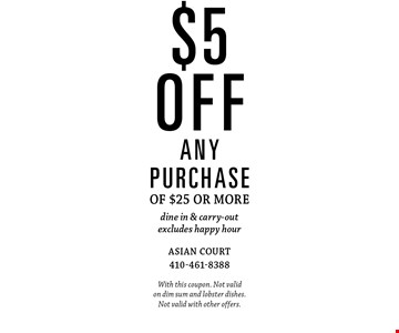$5 off any purchase of $25 or more dine in & carry-out excludes happy hour. With this coupon. Not valid on dim sum and lobster dishes. Not valid with other offers.