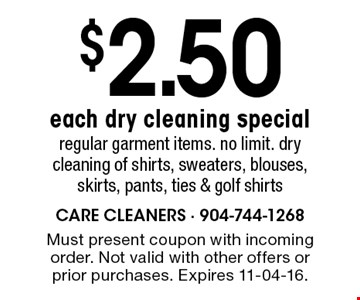 $2.50 each dry cleaning special regular garment items. no limit. dry cleaning of shirts, sweaters, blouses, skirts, pants, ties & golf shirts. Must present coupon with incoming order. Not valid with other offers or prior purchases. Expires 11-04-16.