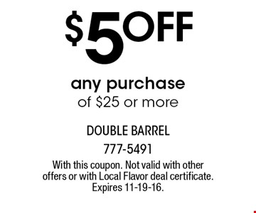 $5Offany purchaseof $25 or more. With this coupon. Not valid with other offers or with Local Flavor deal certificate. Expires 11-19-16.