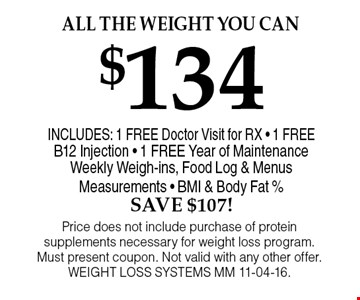 $134 All the weight you can . Price does not include purchase of protein supplements necessary for weight loss program. Must present coupon. Not valid with any other offer. WEIGHT LOSS SYSTEMS MM 11-04-16.