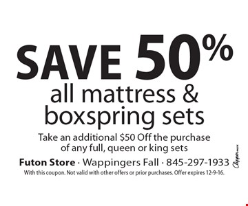 Save 50% all mattress & boxspring sets. Take an additional $50 Off the purchase of any full, queen or king sets. With this coupon. Not valid with other offers or prior purchases. Offer expires 12-9-16.