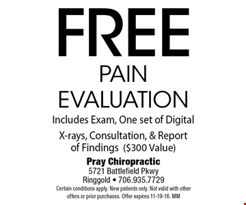 freepain evaluationIncludes Exam, One set of Digital X-rays, Consultation, & Report of Findings($300 Value). Pray Chiropractic5721 Battlefield PkwyRinggold - 706.935.7729Certain conditions apply. New patients only. Not valid with other offers or prior purchases. Offer expires 11-19-16. MM