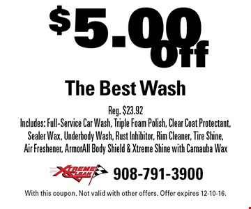 $5.00 Off The Best Wash Reg. $23.92Includes: Full-Service Car Wash, Triple Foam Polish, Clear Coat Protectant, Sealer Wax, Underbody Wash, Rust Inhibitor, Rim Cleaner, Tire Shine, Air Freshener, ArmorAll Body Shield & Xtreme Shine with Carnauba Wax. With this coupon. Not valid with other offers. Offer expires 12-10-16.