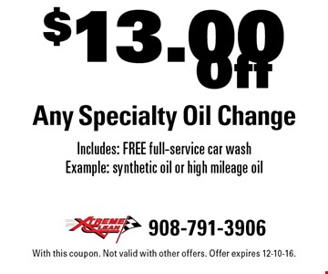 $13.00 Off Any Specialty Oil Change Includes: FREE full-service car wash Example: synthetic oil or high mileage oil. With this coupon. Not valid with other offers. Offer expires 12-10-16.