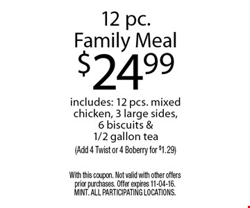 12 pc.Family Meal$24.99includes: 12 pcs. mixed chicken, 3 large sides, 6 biscuits & 1/2 gallon tea(Add 4 Twist or 4 Boberry for $1.29). With this coupon. Not valid with other offers prior purchases. Offer expires 11-04-16. MINT. All participating locations.