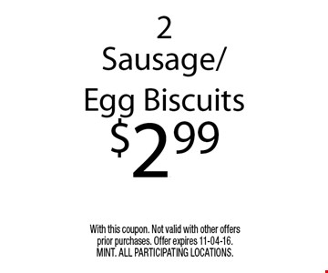 2 Sausage/Egg Biscuits$2.99. With this coupon. Not valid with other offers prior purchases. Offer expires 11-04-16. MINT. All participating locations.