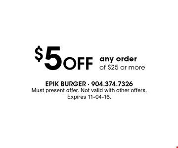 $5 Off any order of $25 or more. Must present offer. Not valid with other offers.Expires 11-04-16.