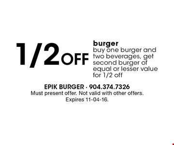 1/2 Off burgerbuy one burger and two beverages, get second burger of equal or lesser valuefor 1/2 off. Must present offer. Not valid with other offers.Expires 11-04-16.