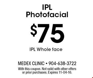 $75 IPL Whole faceIPL Photofacial . With this coupon. Not valid with other offers or prior purchases. Expires 11-04-16.