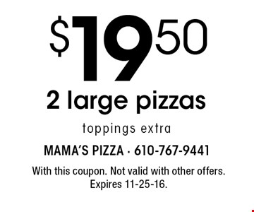 $19.50 2 large pizzas toppings extra. With this coupon. Not valid with other offers. Expires 11-25-16.