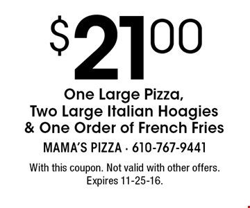 $21.00 One Large Pizza, Two Large Italian Hoagies & One Order of French Fries. With this coupon. Not valid with other offers. Expires 11-25-16.