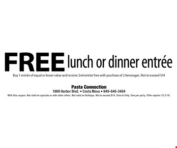 Free lunch or dinner entree Buy 1 entree of equal or lesser value and receive 2nd entree free with purchase of 2 beverages. Not to exceed $14. With this coupon. Not valid on specials or with other offers. Not valid on Holidays. Not to exceed $14. Dine In Only. One per party. Offer expires 12-2-16.