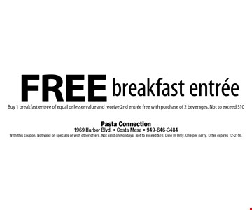 Free breakfast entree Buy 1 breakfast entree of equal or lesser value and receive 2nd entree free with purchase of 2 beverages. Not to exceed $10. With this coupon. Not valid on specials or with other offers. Not valid on Holidays. Not to exceed $10. Dine In Only. One per party. Offer expires 12-2-16.