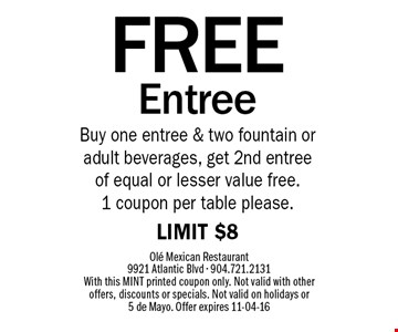 FREE EntreeBuy one entree & two fountain or adult beverages, get 2nd entree of equal or lesser value free. 1 coupon per table please.LIMIT $8 . Ole Mexican Restaurant 9921 Atlantic Blvd - 904.721.2131 With this MINT printed coupon only. Not valid with other offers, discounts or specials. Not valid on holidays or 5 de Mayo. Offer expires 11-04-16