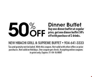 50% Off Dinner BuffetBuy one dinner buffet at regular price, get one dinner buffet 50% off with purchase of 2 drinks.. Tax and gratuity not included. With this coupon. Not valid with other offers or prior purchases. Not valid on Holidays. One coupon per check. Accepting online coupons in print only. Expires 11-04-16 MINT