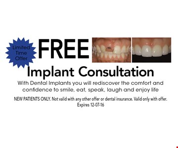 Free Implant ConsultationWith Dental Implants you will rediscover the comfort and confidence to smile, eat, speak, laugh and enjoy life. NEW PATIENTS ONLY. Not valid with any other offer or dental insurance. Valid only with offer. Expires 12-07-16