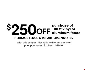 $250 Off purchase of 100 ft vinyl or aluminum fence. With this coupon. Not valid with other offers or prior purchases. Expires 11-17-16.