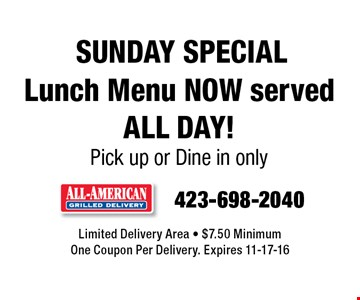 SUNDAY SPECIAL Lunch Menu NOW served all day!Pick up or Dine in only. Limited Delivery Area - $7.50 MinimumOne Coupon Per Delivery. Expires 11-17-16