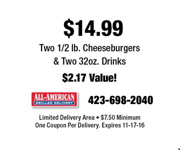 $14.99 Two 1/2 lb. Cheeseburgers & Two 32oz. Drinks $2.17 Value!. Limited Delivery Area - $7.50 Minimum One Coupon Per Delivery. Expires 11-17-16