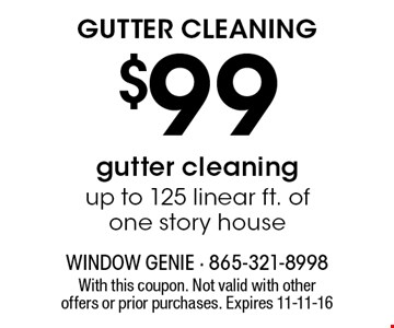 $99 GUTTER CLEANING. With this coupon. Not valid with other offers or prior purchases. Expires 11-11-16
