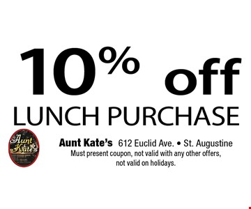 10%offLUNCH PURCHASE. Aunt Kate's612 Euclid Ave. - St. AugustineMust present coupon, not valid with any other offers, not valid on holidays.