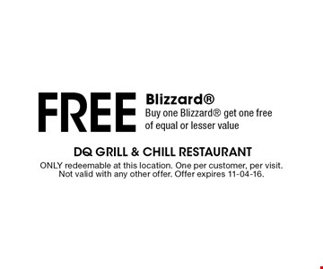 Free Blizzard Buy one Blizzard get one free of equal or lesser value. ONLY redeemable at this location. One per customer, per visit. Not valid with any other offer. Offer expires 11-04-16.