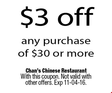 $3 off any purchase of $30 or more. Chan's Chinese RestaurantWith this coupon. Not valid with other offers. Exp 11-04-16.