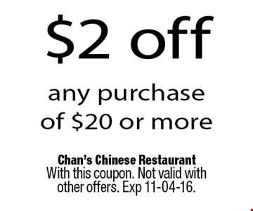 $2 off any purchase of $20 or more. Chan's Chinese RestaurantWith this coupon. Not valid with other offers. Exp 11-04-16.