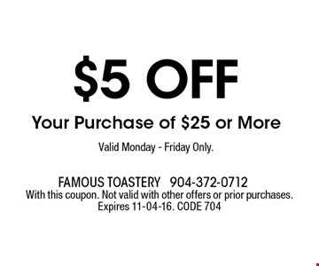 $5 off Your Purchase of $25 or More Valid Monday - Friday Only.. With this coupon. Not valid with other offers or prior purchases. Expires 11-04-16. CODE 704