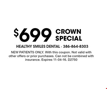 $699 Crown Special. NEW PATIENTS ONLY. With this coupon. Not valid with other offers or prior purchases. Can not be combined with insurance. Expires 11-04-16. D2750