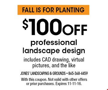 $100 Off professional landscape design includes CAD drawing, virtual pictures, and the like. With this coupon. Not valid with other offers or prior purchases. Expires 11-11-16.