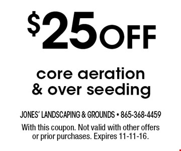 $25 Off core aeration & over seeding. With this coupon. Not valid with other offers or prior purchases. Expires 11-11-16.
