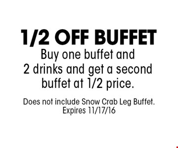 1/2 OFF BUFFETBuy one buffet and 2 drinks and get a second buffet at 1/2 price.. Does not include Snow Crab Leg Buffet.Expires 11/17/16