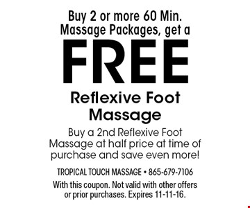 Buy 2 or more 60 Min. Massage Packages, get a FREE Reflexive Foot Massage Buy a 2nd Reflexive Foot Massage at half price at time of purchase and save even more!. With this coupon. Not valid with other offers or prior purchases. Expires 11-11-16.
