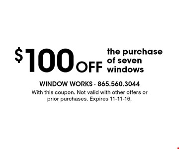 $100 Off the purchase of seven windows. With this coupon. Not valid with other offers or prior purchases. Expires 11-11-16.