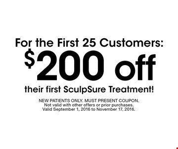 $200 off For the First 25 Customers: their first SculpSure Treatment! . NEW PATIENTS ONLY. MUST PRESENT COUPON.Not valid with other offers or prior purchases. Valid September 1, 2016 to November 17, 2016.