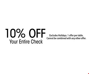 10% OFF Your Entire Check. Excludes Holidays. 1 offer per table. Cannot be combined with any other offer.