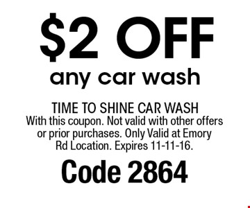 $2 off any car wash. With this coupon. Not valid with other offersor prior purchases. Only Valid at EmoryRd Location. Expires 11-11-16. Code 2864