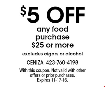 $5 off any food purchase $25 or more excludes cigars or alcohol. With this coupon. Not valid with other offers or prior purchases. Expires 11-17-16.