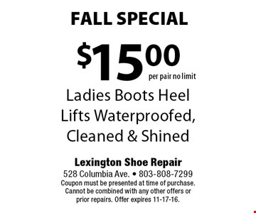 $15.00 Ladies Boots Heel Lifts Waterproofed, Cleaned & Shined. Lexington Shoe Repair 528 Columbia Ave. - 803-808-7299Coupon must be presented at time of purchase. Cannot be combined with any other offers or prior repairs. Offer expires 11-17-16.