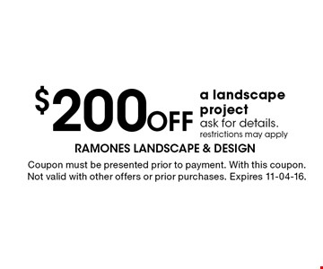 $200 Off a landscape project ask for details. restrictions may apply. Coupon must be presented prior to payment. With this coupon. Not valid with other offers or prior purchases. Expires 11-04-16.